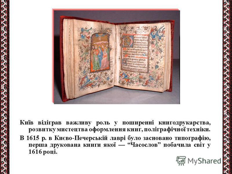 Київ відіграв важливу роль у поширенні книгодрукарства, розвитку мистецтва оформлення книг, поліграфічної техніки. В 1615 р. в Києво-Печерській лаврі було засновано типографію, перша друкована книги якої Часослов побачила світ у 1616 році.