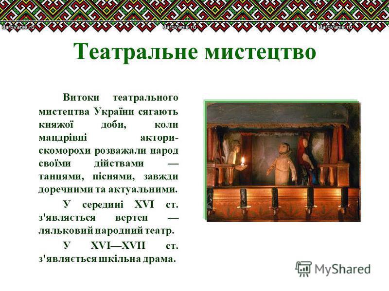 Театральне мистецтво Витоки театрального мистецтва України сягають княжої доби, коли мандрівні актори- скоморохи розважали народ своїми дійствами танцями, піснями, завжди доречними та актуальними. У середині XVI ст. з'являється вертеп ляльковий народ