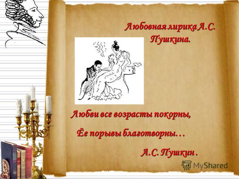 Любви все возрасты покорны, Ёе порывы благотворны… А.С. Пушкин. Любовная лирика А.С. Пушкина.