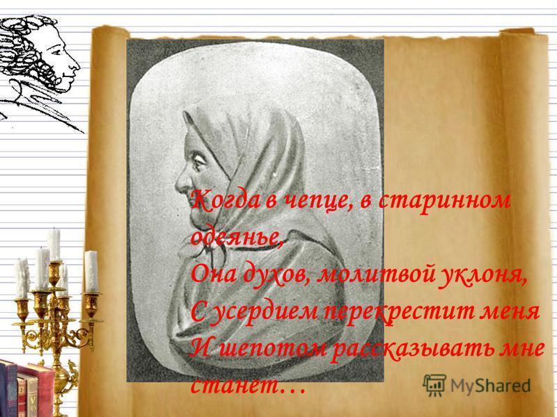 Когда в чепце, в старинном одеянье, Она духов, молитвой уклона, С усердием перекрестит меня И шепотом рассказывать мне станет…