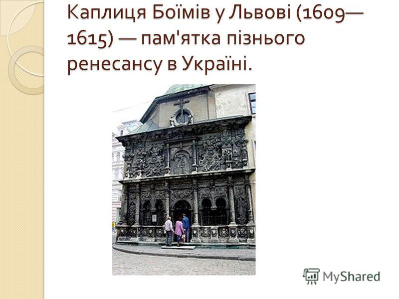 Каплиця Боїмів у Львові (1609 1615) пам ' ятка пізнього ренесансу в Україні.