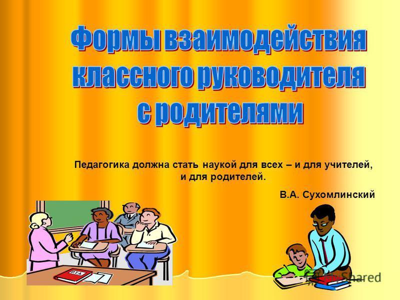 Педагогика должна стать наукой для всех – и для учителей, и для родителей. В.А. Сухомлинский