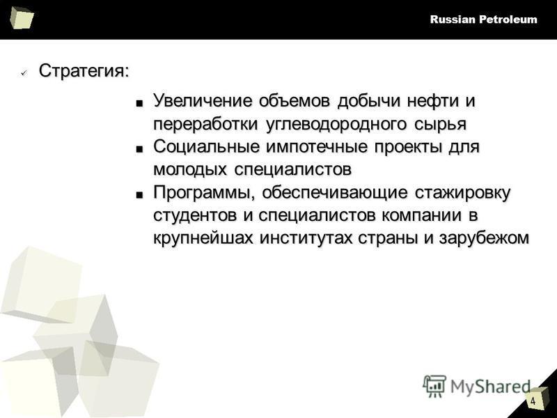 4 Russian Petroleum Стратегия: Стратегия: Увеличение объемов добычи нефти и переработки углеводородного сырья Увеличение объемов добычи нефти и переработки углеводородного сырья Социальные импотечные проекты для молодых специалистов Социальные импоте