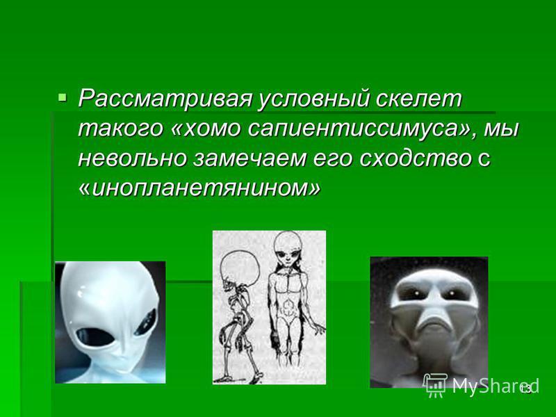 13 Рассматривая условный скелет такого «хомо сапиентиссимуса», мы невольно замечаем его сходство с «инопланетянином» Рассматривая условный скелет такого «хомо сапиентиссимуса», мы невольно замечаем его сходство с «инопланетянином»