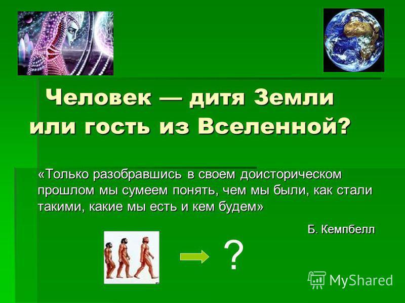 Человек дитя Земли или гость из Вселенной? «Только разобравшись в своем доисторическом прошлом мы сумеем понять, чем мы были, как стали такими, какие мы есть и кем будем» Б. Кемпбелл ?