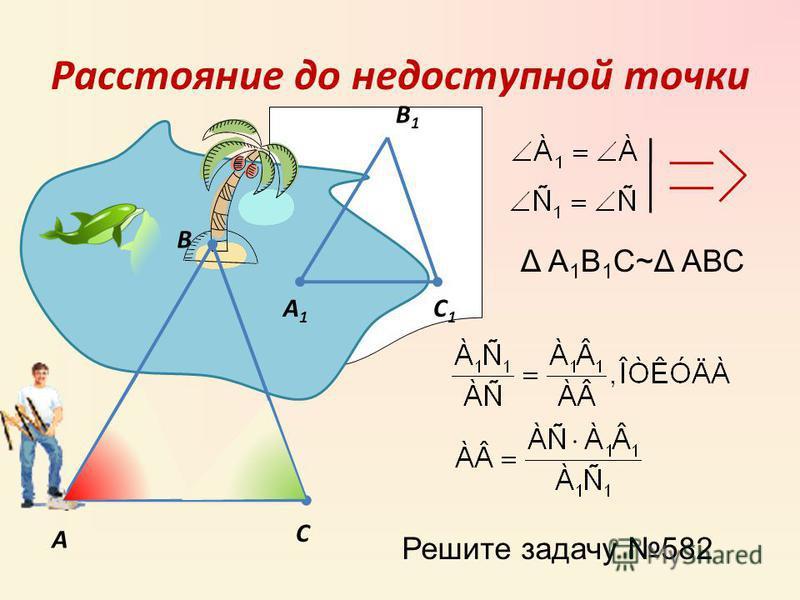 Расстояние до недоступной точки А С В А1А1 C1C1 B1B1 Δ А 1 В 1 С~Δ АВС Решите задачу 582