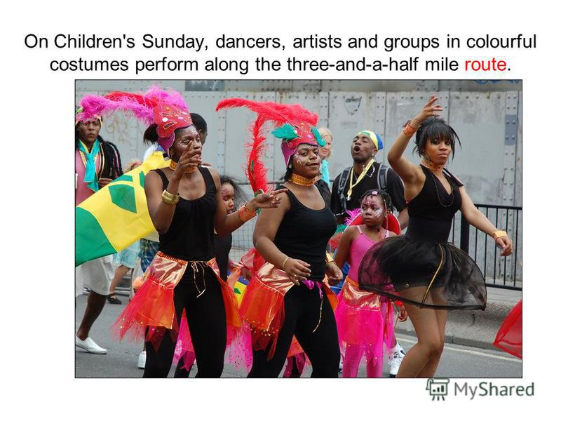On Children's Sunday, dancers, artists and groups in colourful costumes perform along the three-and-a-half mile route.