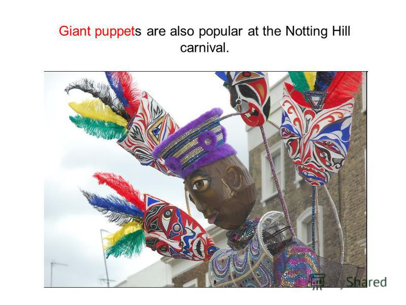 Giant puppets are also popular at the Notting Hill carnival.