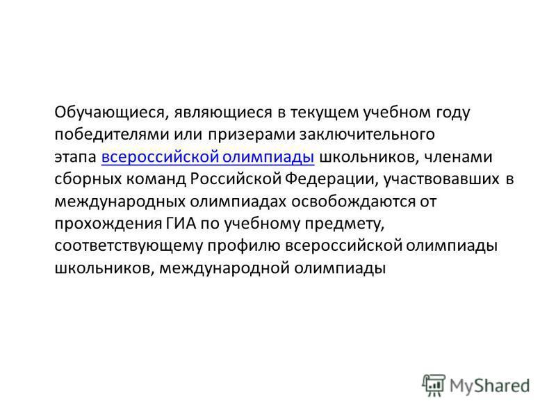 Обучающиеся, являющиеся в текущем учебном году победителями или призерами заключительного этапа всероссийской олимпиады школьников, членами сборных команд Российской Федерации, участвовавших в международных олимпиадах освобождаются от прохождения ГИА