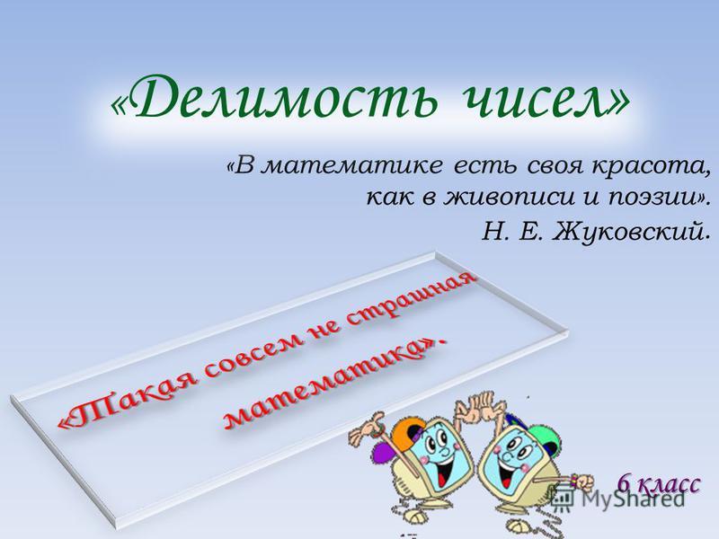 «В математике есть своя красота, как в живописи и поэзии». Н. Е. Жуковский. « Делимость чисел» 6 класс