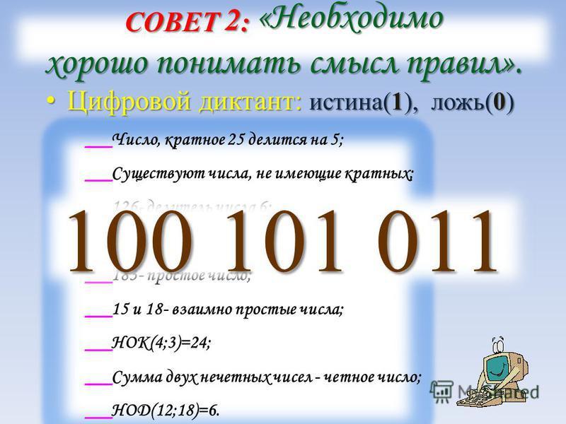 СОВЕТ 2 : «Необходимо хорошо понимать смысл правил». Цифровой диктант: истина(1), ложь(0) Цифровой диктант: истина(1), ложь(0) Число, кратное 25 делится на 5; Существуют числа, не имеющие кратных; 126- делитель числа 6; 18- делитель числа 432; 183- п