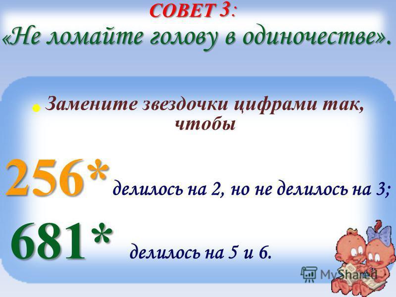 СОВЕТ 3: « Не ломайте голову в одиночестве». Замените звездочки цифрами так, чтобы 256* 256* делилось на 2, но не делилось на 3; 681* 681* делилось на 5 и 6.
