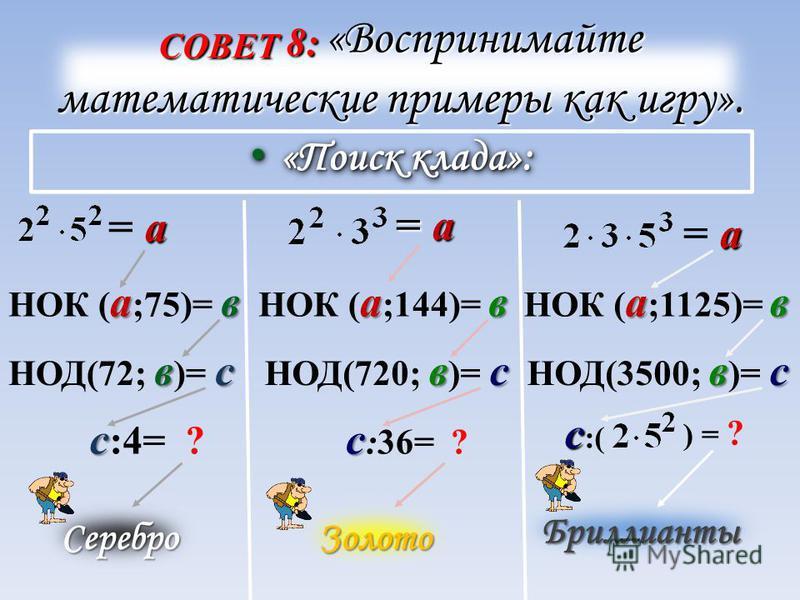 СОВЕТ 8: «Воспринимайте математические примеры как игру». «Поиск клада»: «Поиск клада»: а= а а= а ав НОК ( а ;75)= в вс НОД(72; в )= с с с :4= ? Серебро = а= а= а= а ав НОК ( а ;144)= в вс НОД(720; в )= с с с :36= ? Золото а= а а= а ав НОК ( а ;1125)