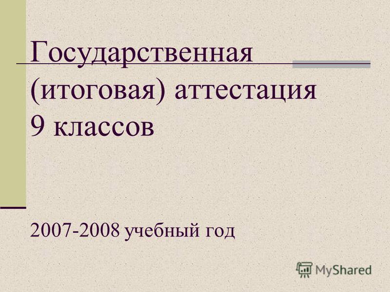 Государственная (итоговая) аттестация 9 классов 2007-2008 учебный год