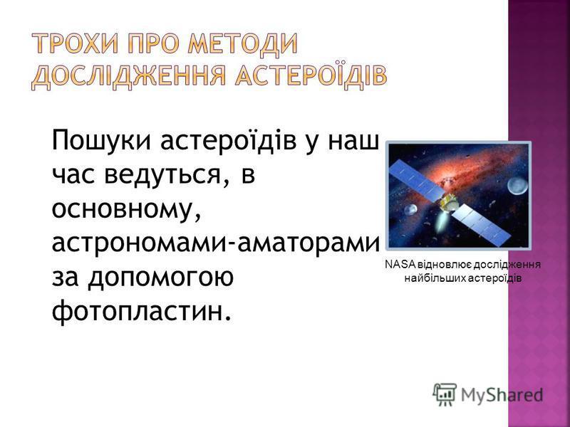 Пошуки астероїдів у наш час ведуться, в основному, астрономами-аматорами за допомогою фотопластин. NASA відновлює дослідження найбільших астероїдів