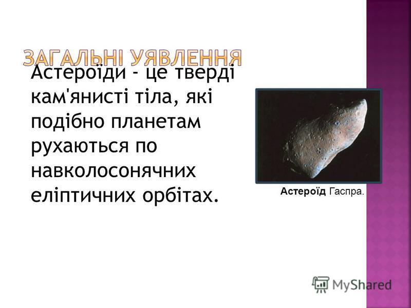 Астероїди - це тверді кам'янисті тіла, які подібно планетам рухаються по навколосонячних еліптичних орбітах. Астероїд Гаспра.