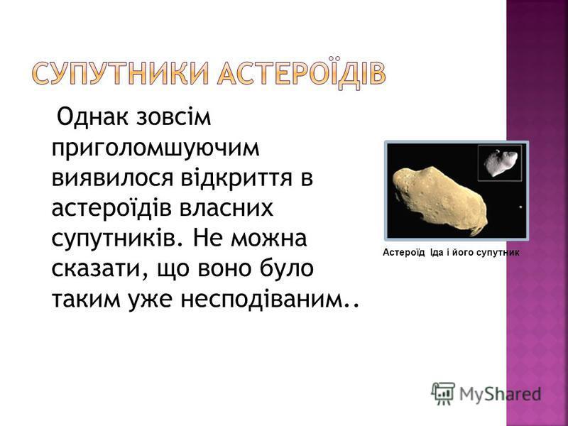 Однак зовсім приголомшуючим виявилося відкриття в астероїдів власних супутників. Не можна сказати, що воно було таким уже несподіваним.. Астероїд Іда і його супутник