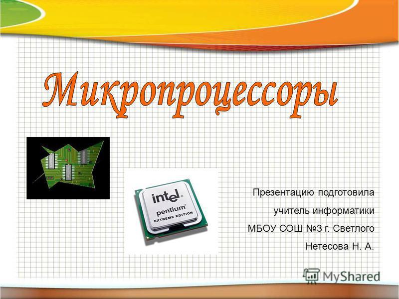 Презентацию подготовила учитель информатики МБОУ СОШ 3 г. Светлого Нетесова Н. А.