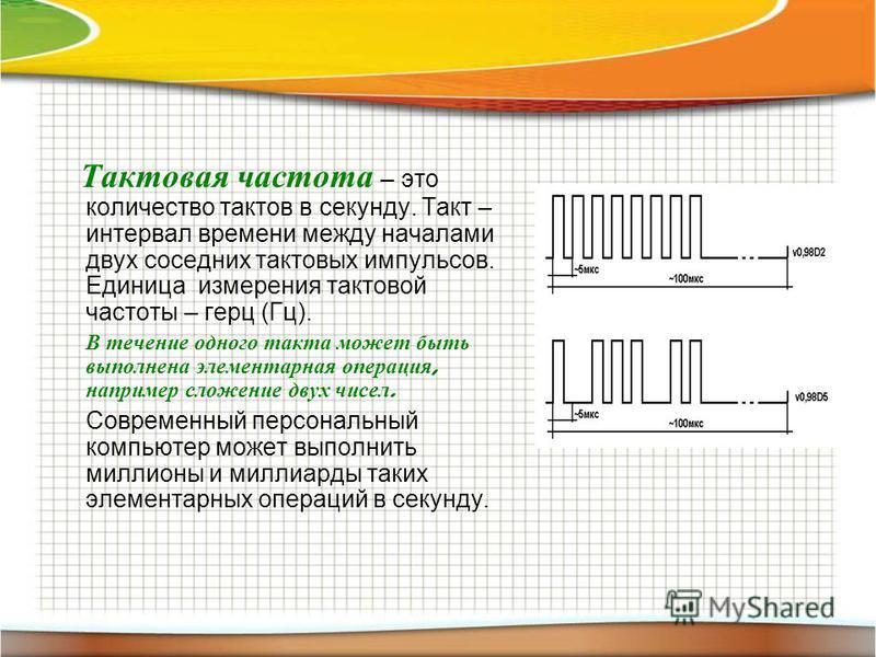 Тактовая частота – это количество тактов в секунду. Такт – интервал времени между началами двух соседних тактовых импульсов. Единица измерения тактовой частоты – герц (Гц). В течение одного такта может быть выполнена элементарная операция, например с