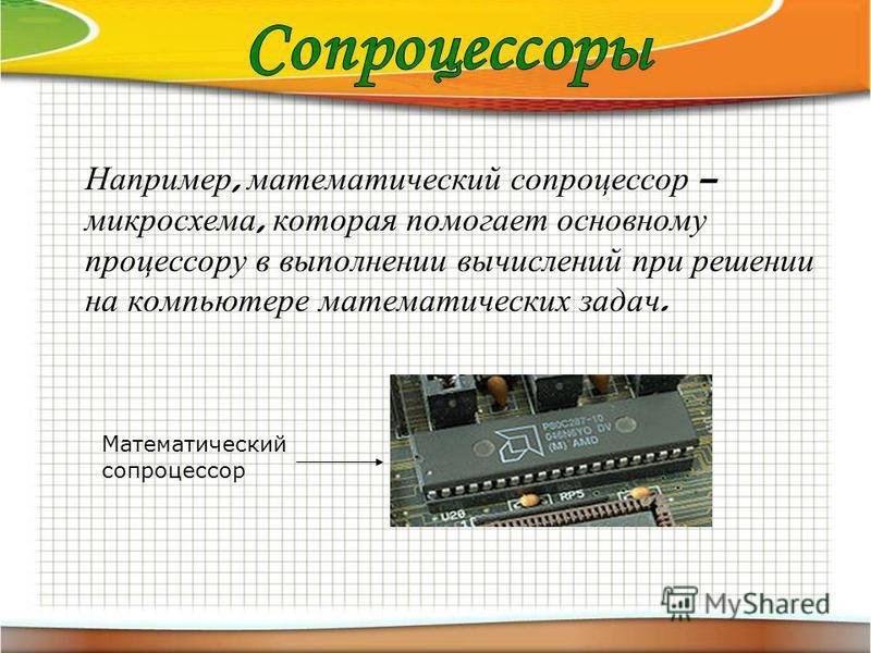 Например, математический сопроцессор – микросхема, которая помогает основному процессору в выполнении вычислений при решении на компьютере математических задач. Математический сопроцессор