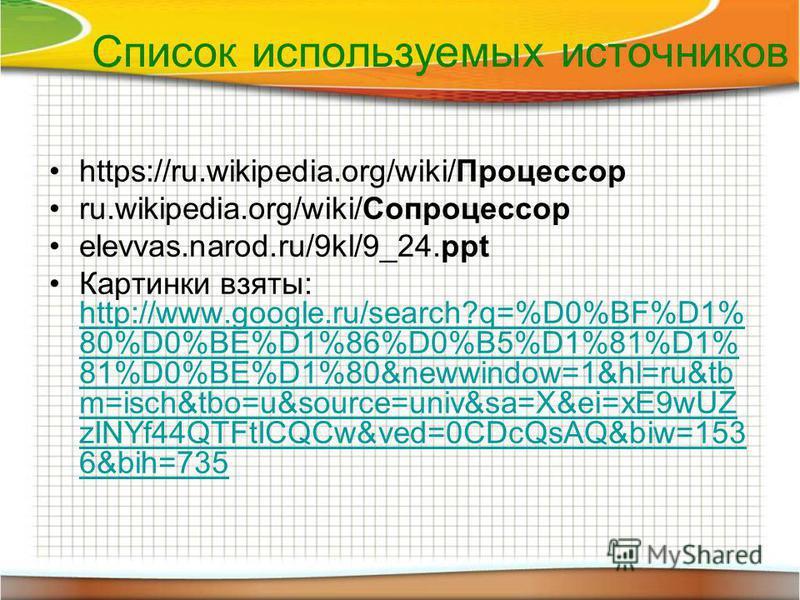 Список используемых источников https://ru.wikipedia.org/wiki/Процессор ru.wikipedia.org/wiki/Сопроцессор elevvas.narod.ru/9kl/9_24. ppt Картинки взяты: http://www.google.ru/search?q=%D0%BF%D1% 80%D0%BE%D1%86%D0%B5%D1%81%D1% 81%D0%BE%D1%80&newwindow=1