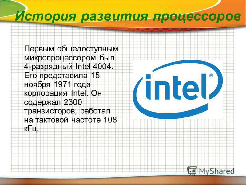 История развития процессоров Первым общедоступным микропроцессором был 4-разрядный Intel 4004. Его представила 15 ноября 1971 года корпорация Intel. Он содержал 2300 транзисторов, работал на тактовой частоте 108 к Гц.