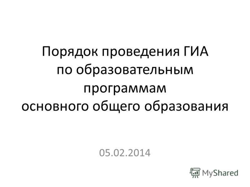 Порядок проведения ГИА по образовательным программам основного общего образования 05.02.2014