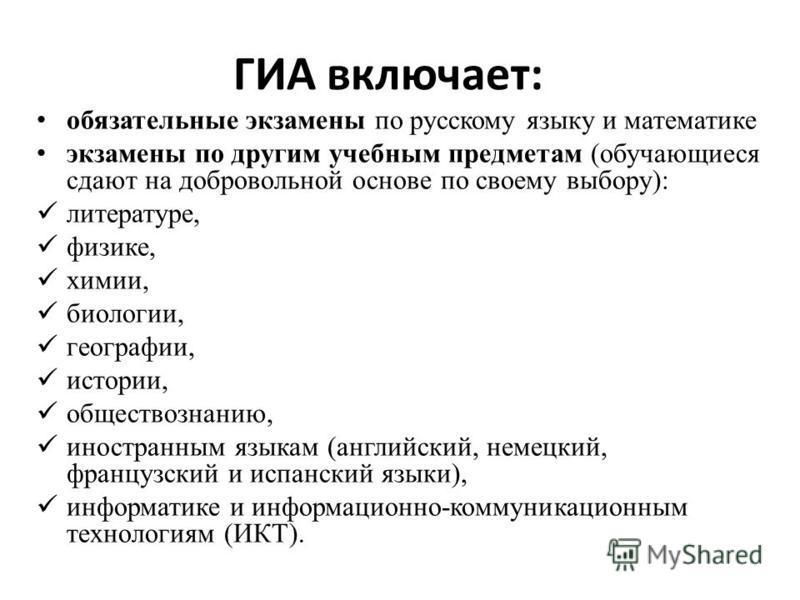 ГИА включает: обязательные экзамены по русскому языку и математике экзамены по другим учебным предметам (обучающиеся сдают на добровольной основе по своему выбору): литературе, физике, химии, биологии, географии, истории, обществознанию, иностранным