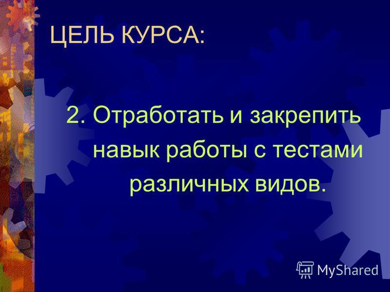 ЦЕЛЬ КУРСА: 1. Подготовить учащихся к экзамену по русскому языку в новой форме ( тестирование);