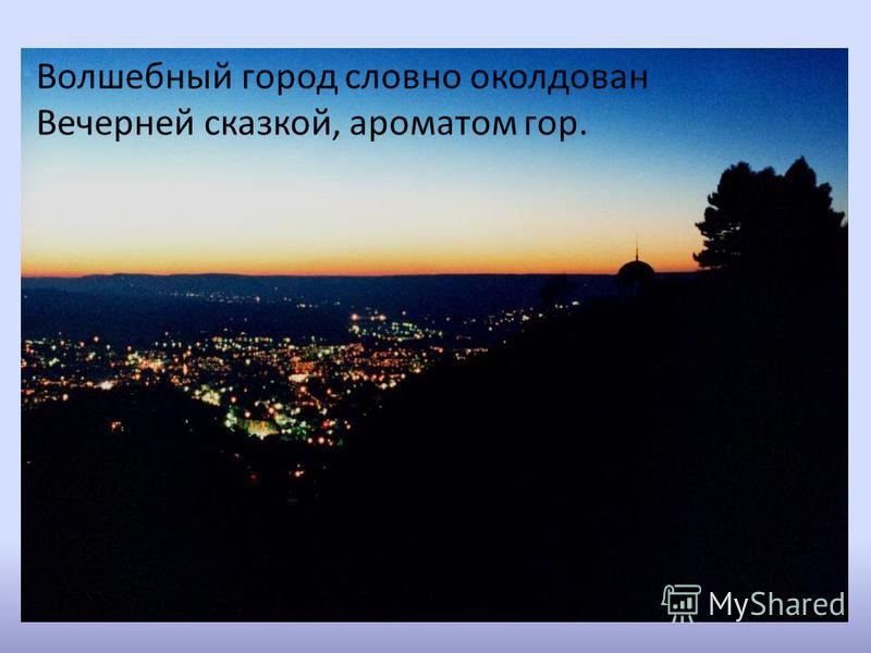 Волшебный город словно околдован Вечерней сказкой, ароматом гор.