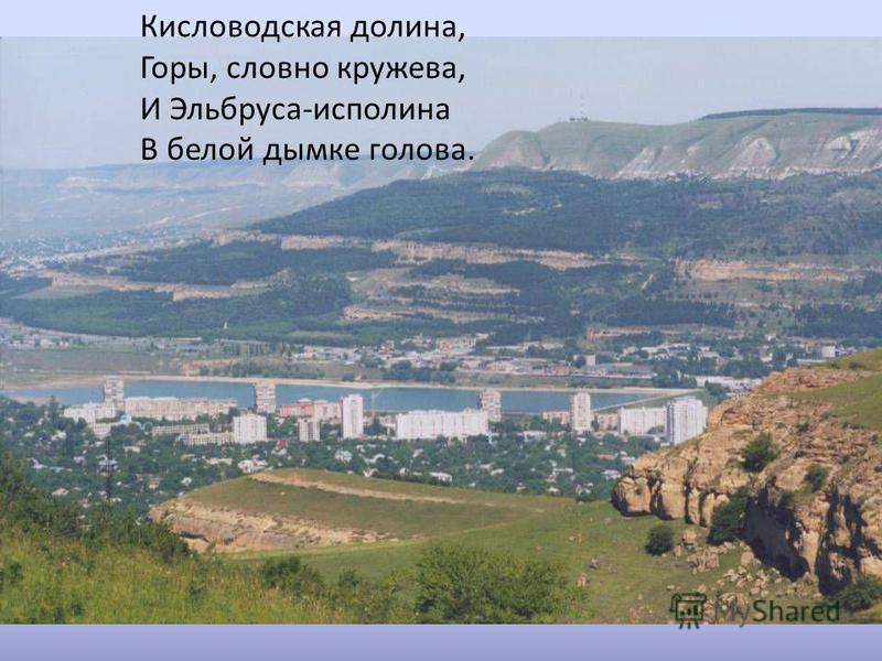 Кисловодская долина, Горы, словно кружева, И Эльбруса-исполина В белой дымке голова.