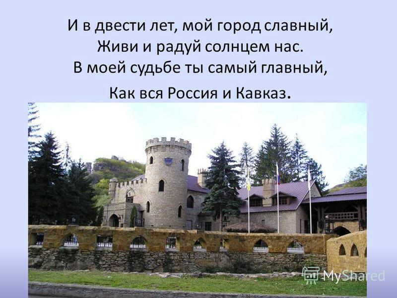 И в двести лет, мой город славный, Живи и радуй солнцем нас. В моей судьбе ты самый главный, Как вся Россия и Кавказ.