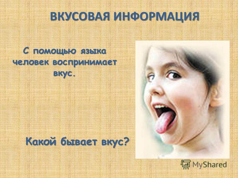 С помощью языка человек воспринимает вкус. ВКУСОВАЯ ИНФОРМАЦИЯ Какой бывает вкус?