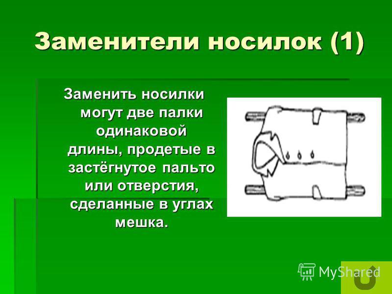 Заменители носилок (1) Заменить носилки могут две палки одинаковой длины, продетые в застёгнутое пальто или отверстия, сделанные в углах мешка.