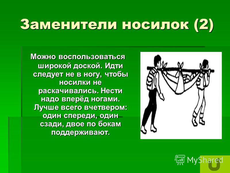 Заменители носилок (2) Можно воспользоваться широкой доской. Идти следует не в ногу, чтобы носилки не раскачивались. Нести надо вперёд ногами. Лучше всего вчетвером: один спереди, один сзади, двое по бокам поддерживают. Можно воспользоваться широкой