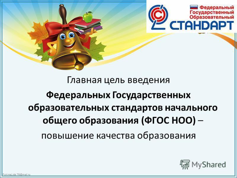 FokinaLida.75@mail.ru Главная цель введения Федеральных Государственных образовательных стандартов начального общего образования (ФГОС НОО) – повышение качества образования