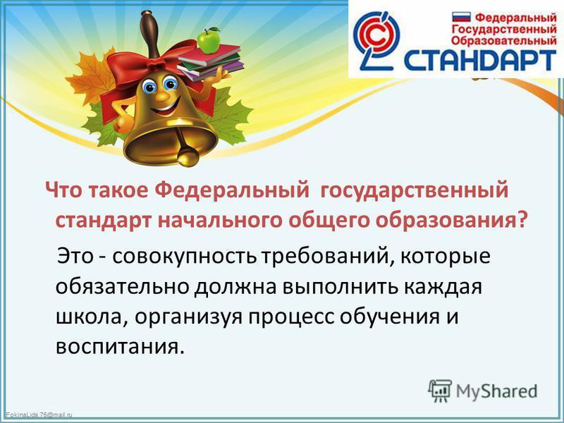FokinaLida.75@mail.ru Что такое Федеральный государственный стандарт начального общего образования? Это - совокупность требований, которые обязательно должна выполнить каждая школа, организуя процесс обучения и воспитания.