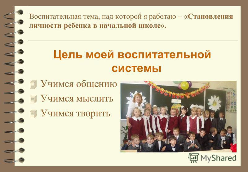 Воспитательная тема, над которой я работаю – «Становления личности ребенка в начальной школе». Цель моей воспитательной системы 4 Учимся общению 4 Учимся мыслить 4 Учимся творить