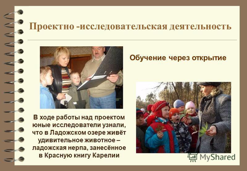 Проектно -исследовательская деятельность Обучение через открытие В ходе работы над проектом юные исследователи узнали, что в Ладожском озере живёт удивительное животное – ладожская нерпа, занесённое в Красную книгу Карелии