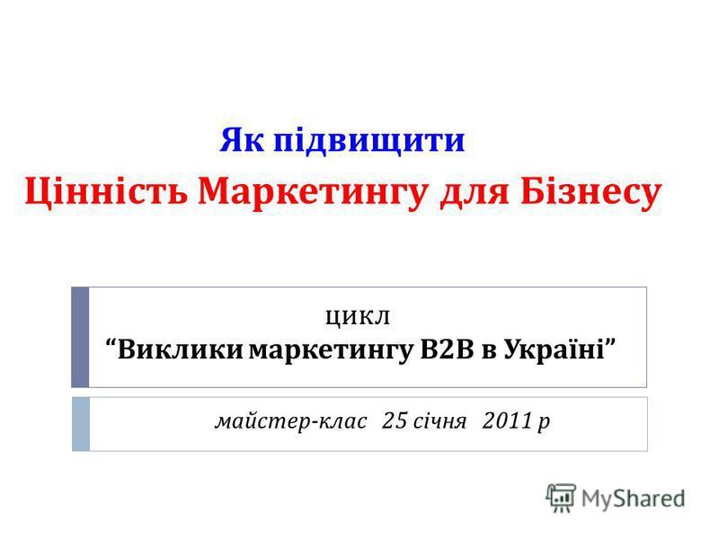 цикл Виклики маркетингу В 2 В в Україні майстер - клас 25 січня 2011 р Як підвищити Цінність Маркетингу для Бізнесу