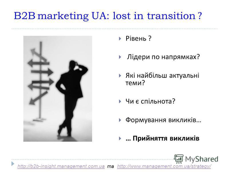 B2B marketing UA: lost in transition ? Рівень ? Лідери по напрямках ? Які найбільш актуальні теми ? Чи є спільнота ? Формування викликів … … Прийняття викликів http://b2b-insight.management.com.uahttp://b2b-insight.management.com.ua та http://www.man