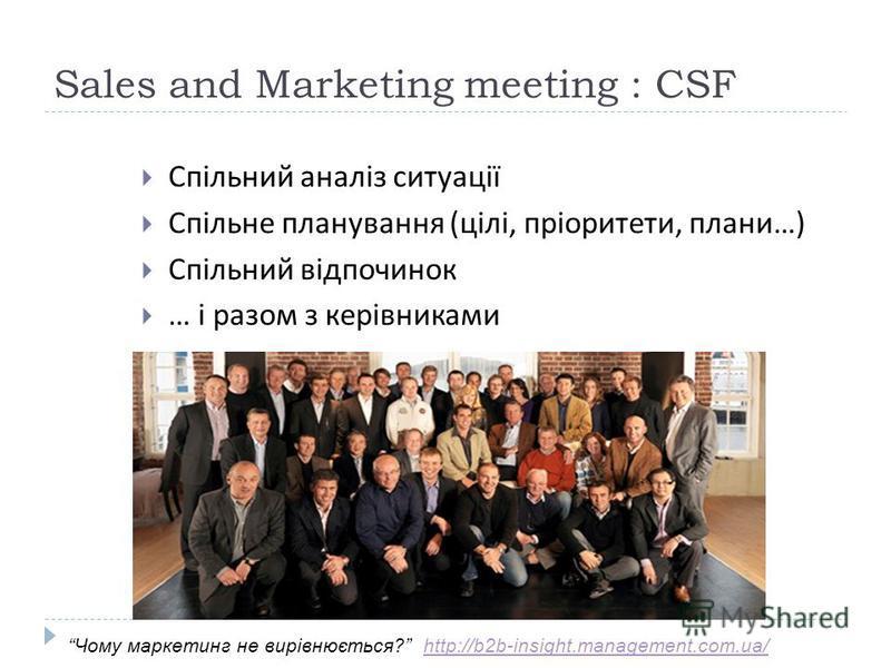 Sales and Marketing meeting : CSF Спільний аналіз ситуації Спільне планування ( цілі, пріоритети, плани …) Спільний відпочинок … і разом з керівниками Чому маркетинг не вирівнюється? http://b2b-insight.management.com.ua/http://b2b-insight.management.