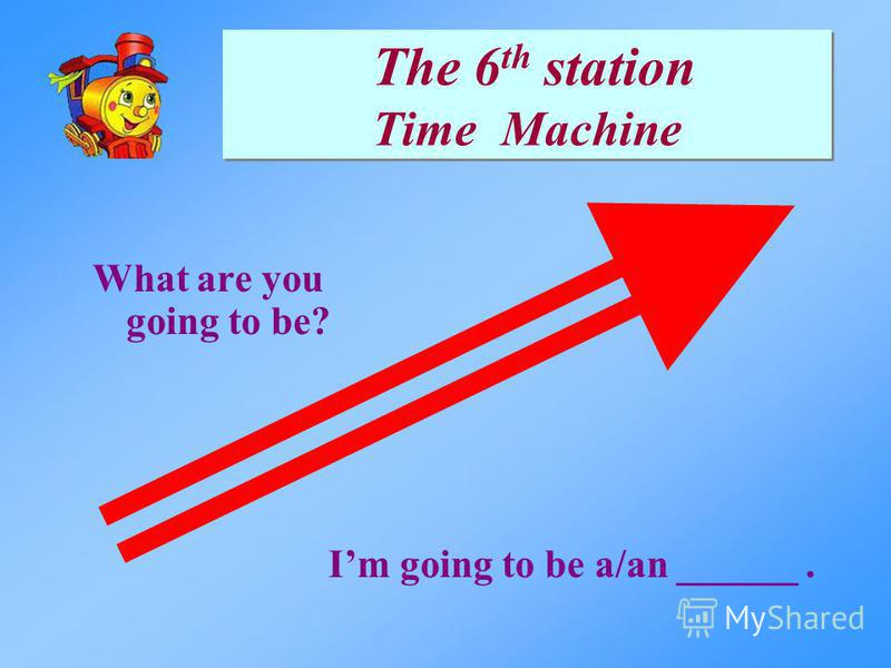 What are you going to be? Im going to be a/an ______. The 6 th station Time Machine