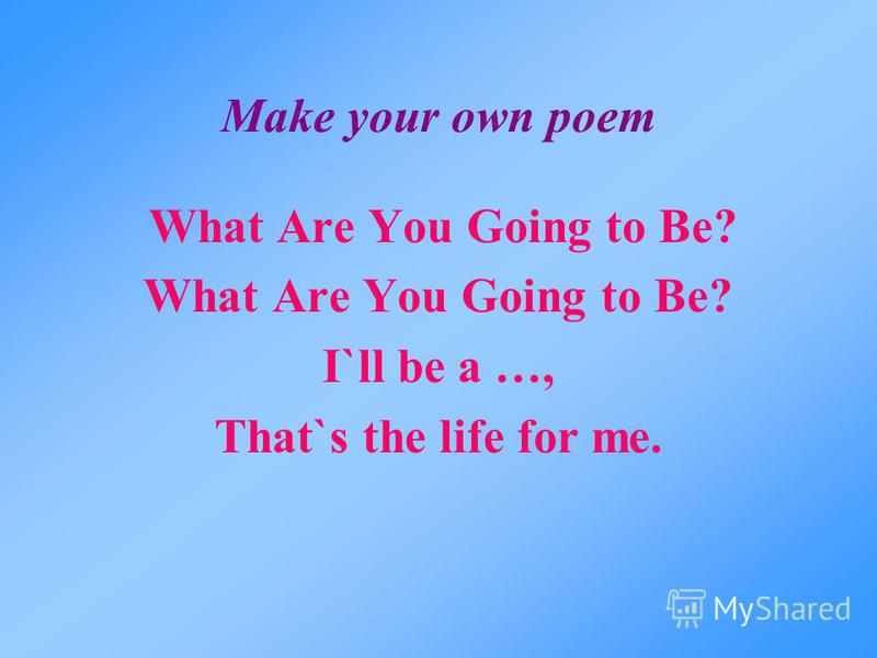 Make your own poem What Are You Going to Be? I`ll be a …, That`s the life for me.