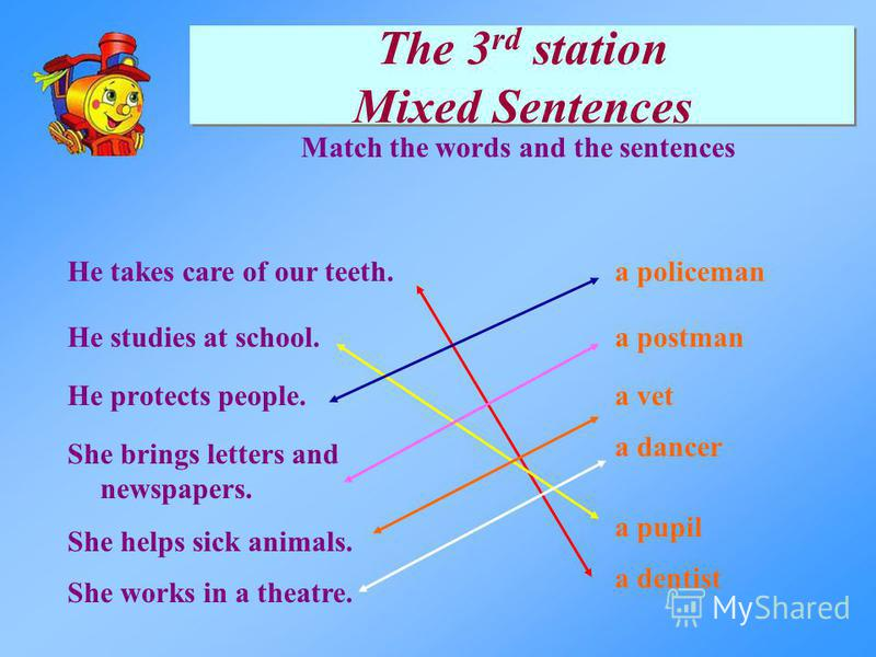 The 3 rd station Mixed Sentences He protects people. He studies at school. She brings letters and newspapers. He takes care of our teeth.a policeman a dancer a vet a postman She helps sick animals. She works in a theatre. Match the words and the sent