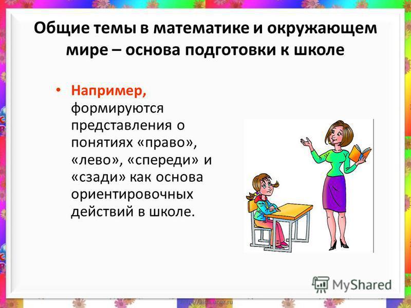 Общие темы в математике и окружающем мире – основа подготовки к школе Например, формируются представления о понятиях «право», «лево», «спереди» и «сзади» как основа ориентировочных действий в школе.