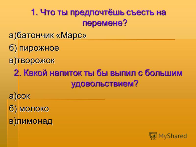 1. Что ты предпочтёшь съесть на перемене? а)батончик «Марс» б) пирожное в)творожок 2. Какой напиток ты бы выпил с большим удовольствием? а)сок б) молоко в)лимонад