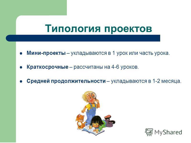 Типология проектов Мини-проекты – укладываются в 1 урок или часть урока. Краткосрочные – рассчитаны на 4-6 уроков. Средней продолжительности – укладываются в 1-2 месяца.