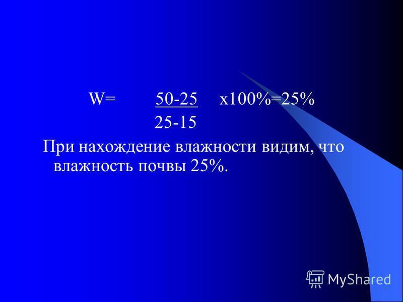 W= 50-25 х 100%=25% 25-15 При нахождение влажности видим, что влажность почвы 25%.