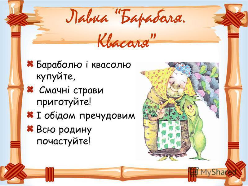 Лавка Бараболя. Квасоля Бараболю і квасолю купуйте, Смачні страви приготуйте! І обідом пречудовим Всю родину почастуйте!